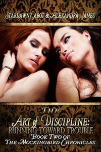 The Art of Discipline Running Toward Trouble, The Mockingbird Chronicles, Book Two by Stardawn Cabot and Alexandra James
