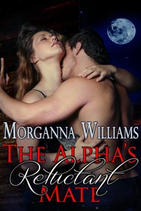 The Alpha's Reluctant Mate by Morganna Williams
